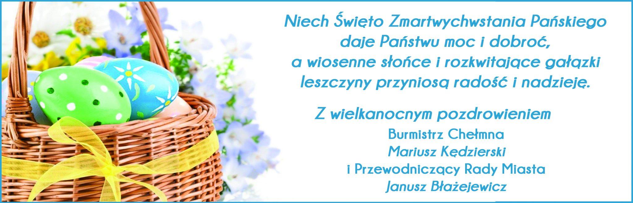 Niech Święto Zmartwychwstania Pańskiego daje Państwu moc i dobroć, a wiosenne słońce i rozkwitające gałązki leszczyny przyniosą radość i nadzieję. Z wielkanocnym pozdrowieniem Burmistrz Chełmna Przewodniczący Rady Miasta Mariusz Kędzierski Janusz Błażejewicz