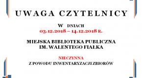 W dniach 03.12.2018 – 14.12.2018 r. MIEJSKA BIBLIOTEKA PUBLICZNA IM. WALENTEGO FIAŁKA nieczynna z powodu inwentaryzacji zbiorów.